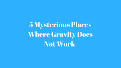 5 Mysterious Places Where Gravity Does Not Work