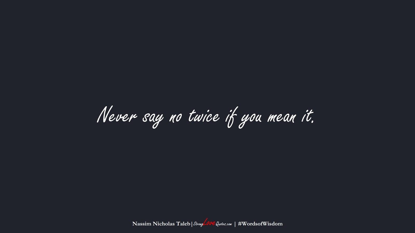 Never say no twice if you mean it. (Nassim Nicholas Taleb);  #WordsofWisdom
