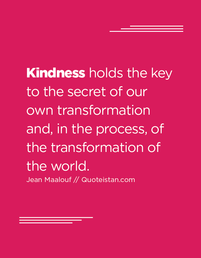 Kindness holds the key to the secret of our own transformation and, in the process, of the transformation of the world.