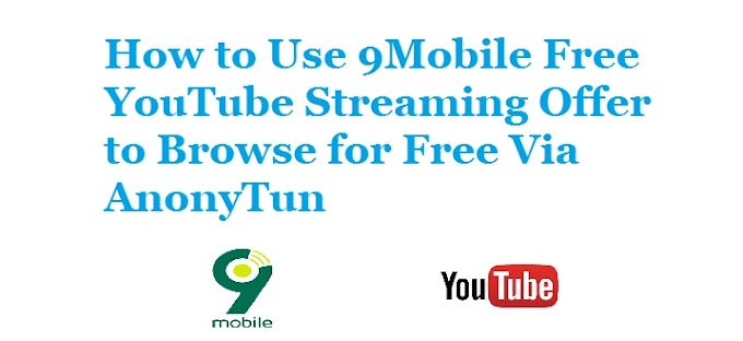 How to Use 9Mobile Free YouTube Streaming Offer to Browse for Free Via AnonyTun