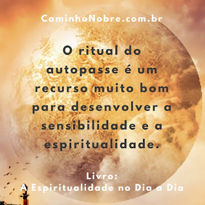 O ritual do autopasse é um recurso muito bom para desenvolver a sensibilidade e a espiritualidade. Livro: A Espiritualidade no Dia a Dia