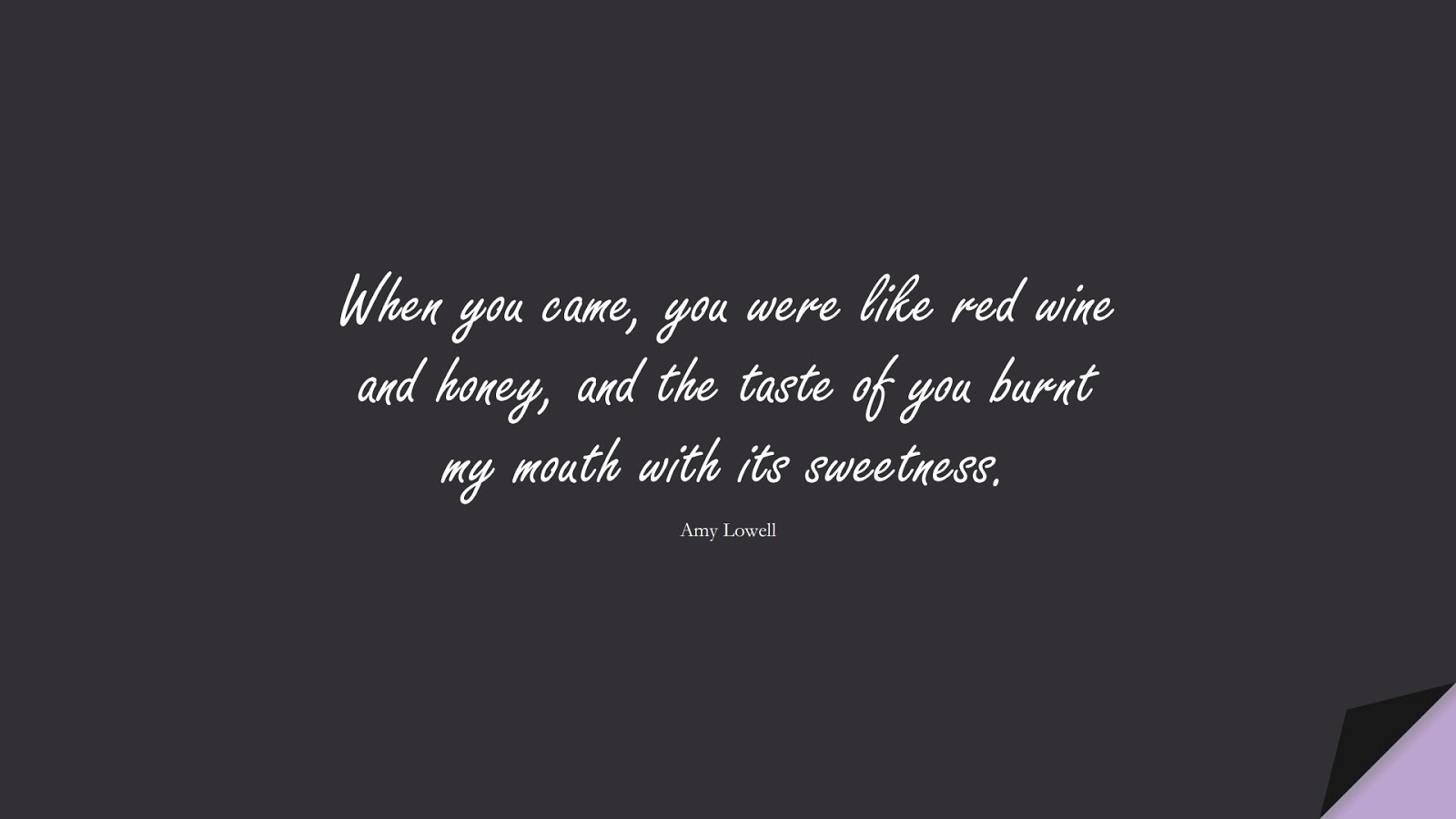When you came, you were like red wine and honey, and the taste of you burnt my mouth with its sweetness. (Amy Lowell);  #LoveQuotes