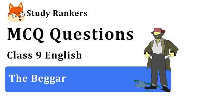 MCQ Questions for Class 9 English Chapter 10 The Beggar Moments