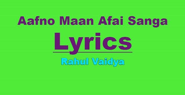Aafno Maan Afai Sanga Lyrics - Rahul Vaidya. Here is the Afano man Afai sanga lyrics by Rahul Vaidya. Aafno maan afai sanga dhantana namilne Aafno maan afai sanga dhantana namilne Dukhe pani aru sanga satana namilne Aafno maan afai sanga dhantana namilne. afano maan afai sanga lyrics, afano maan afai sanga lyrics and chords, afano maan afai sanga guitar chords, rahul vaidya afano maan afai sanga lyrics, afano man afai sanga lyrics, afano maan afai sanga free mp3 download, afano maan afai sanga original video, rahul vaidya songs lyrics, rahul vaidya songs lyrics and chords, rahul vaidya songs download, nepali songs lyrics