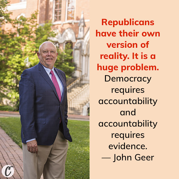 Republicans have their own version of reality. It is a huge problem. Democracy requires accountability and accountability requires evidence. — John Geer, public opinion expert at Vanderbilt University