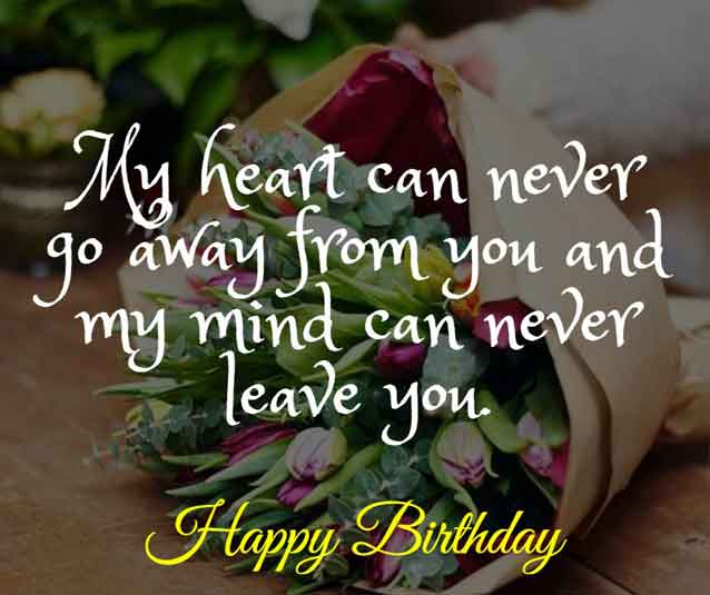 My heart can never go away from you and my mind can never leave you. Happy birthday dear!