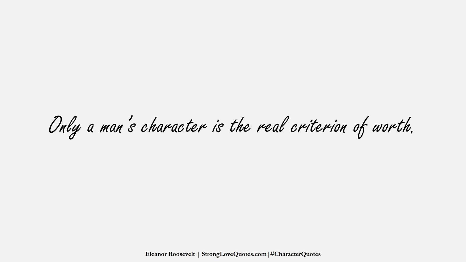 Only a man's character is the real criterion of worth. (Eleanor Roosevelt);  #CharacterQuotes