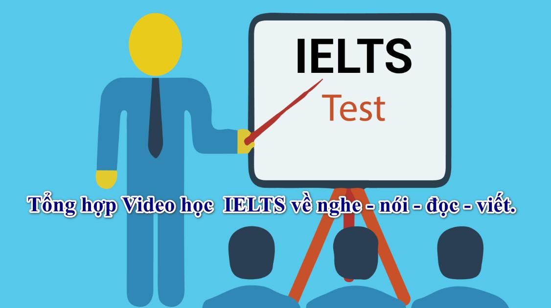 Tổng hợp Video học  IELTS về nghe - nói - đọc - viết.