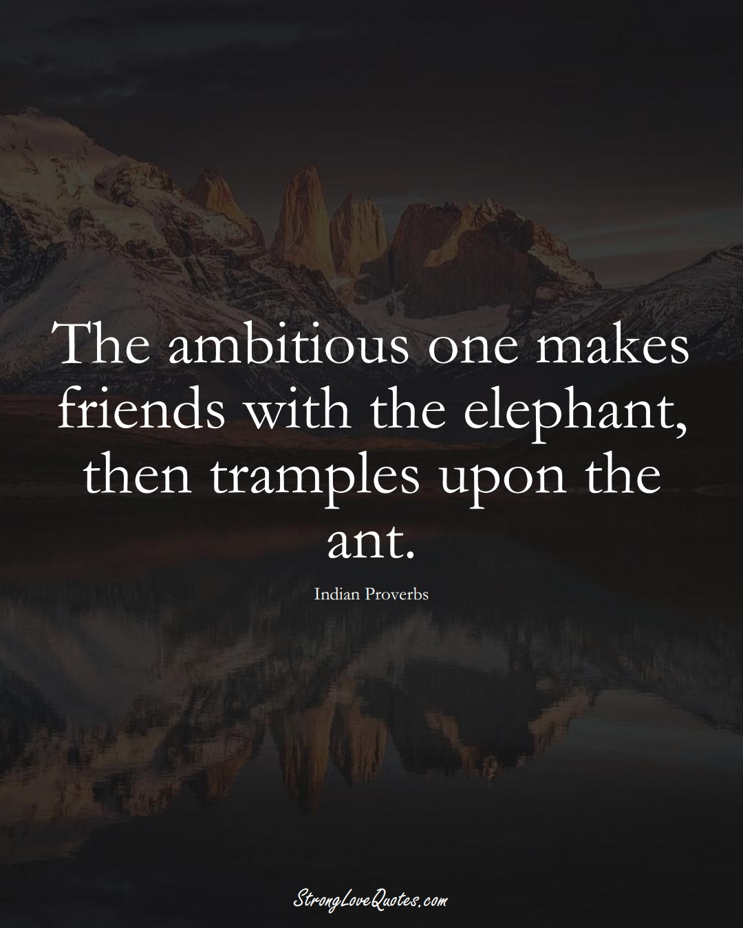 The ambitious one makes friends with the elephant, then tramples upon the ant. (Indian Sayings);  #AsianSayings
