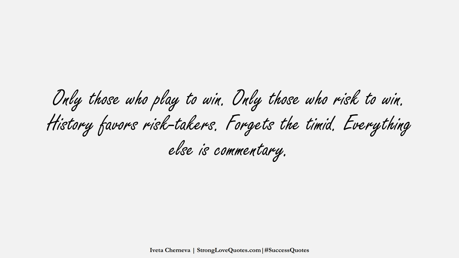 Only those who play to win. Only those who risk to win. History favors risk-takers. Forgets the timid. Everything else is commentary. (Iveta Cherneva);  #SuccessQuotes