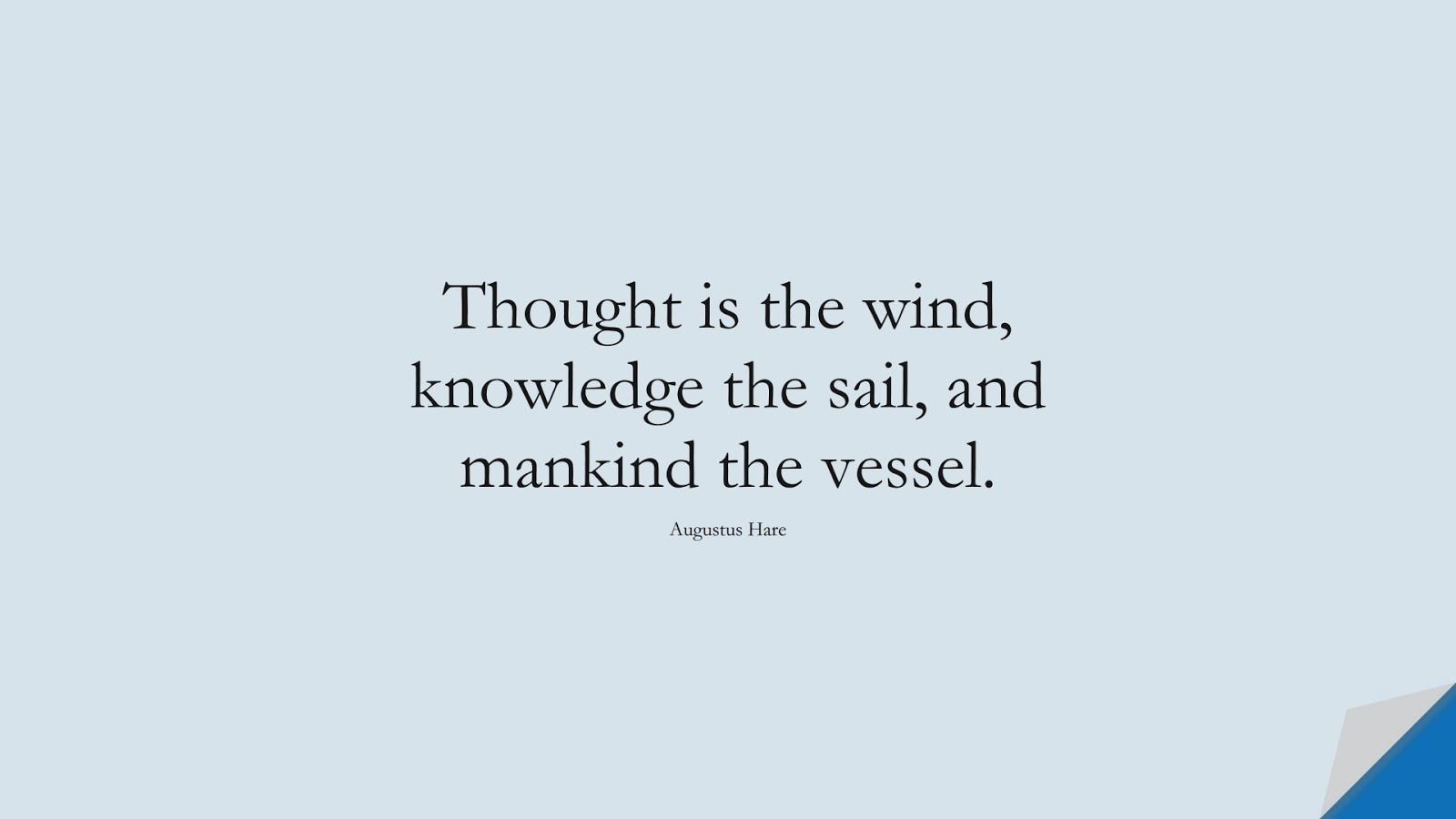 Thought is the wind, knowledge the sail, and mankind the vessel. (Augustus Hare);  #HumanityQuotes