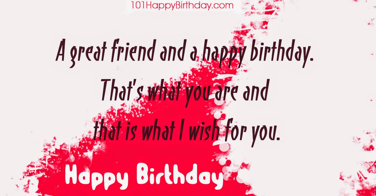 A great friend and a happy birthday. That's what you are and that is what I wish for you