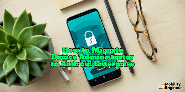 How to Migrate from Device Administrator to Android Enterprise