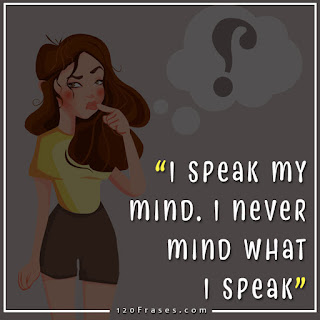 I speak my mind. I never mind what I speak.