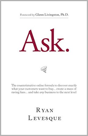 Ask: The Counterintuitive Online Formula to discover exaclty what your customers want to buy
