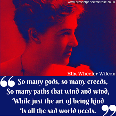 Quotation - So many gods, so many creeds, so many paths that wind and wind, while just the art of being kind is all the sad world needs: Ella Wheeler Wilcox