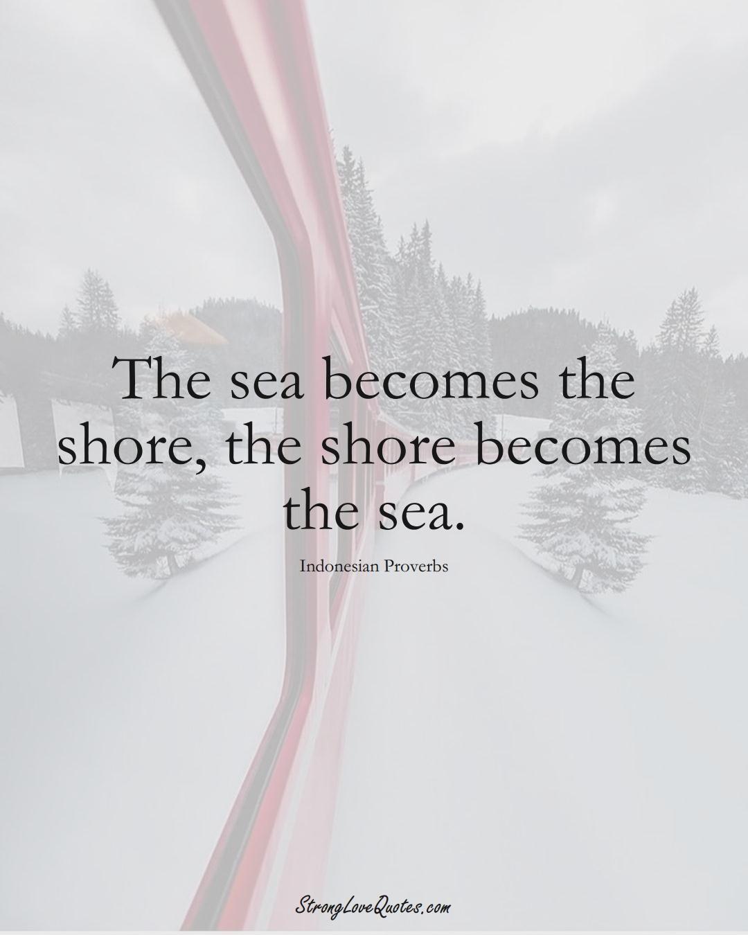 The sea becomes the shore, the shore becomes the sea. (Indonesian Sayings);  #AsianSayings