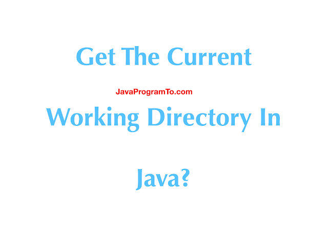 How To Get The Current Working Directory In Java?