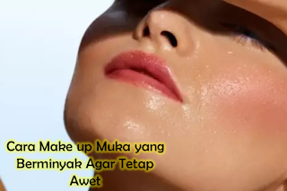 Cara Make up Muka yang Berminyak Agar Tetap Awet