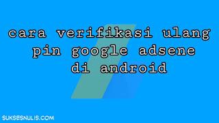 Cara Verifikasi Ulang Pin Google Adsene di Android
