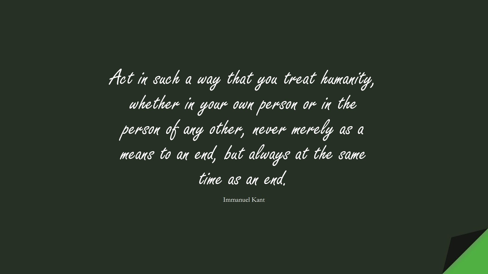 Act in such a way that you treat humanity, whether in your own person or in the person of any other, never merely as a means to an end, but always at the same time as an end. (Immanuel Kant);  #HumanityQuotes