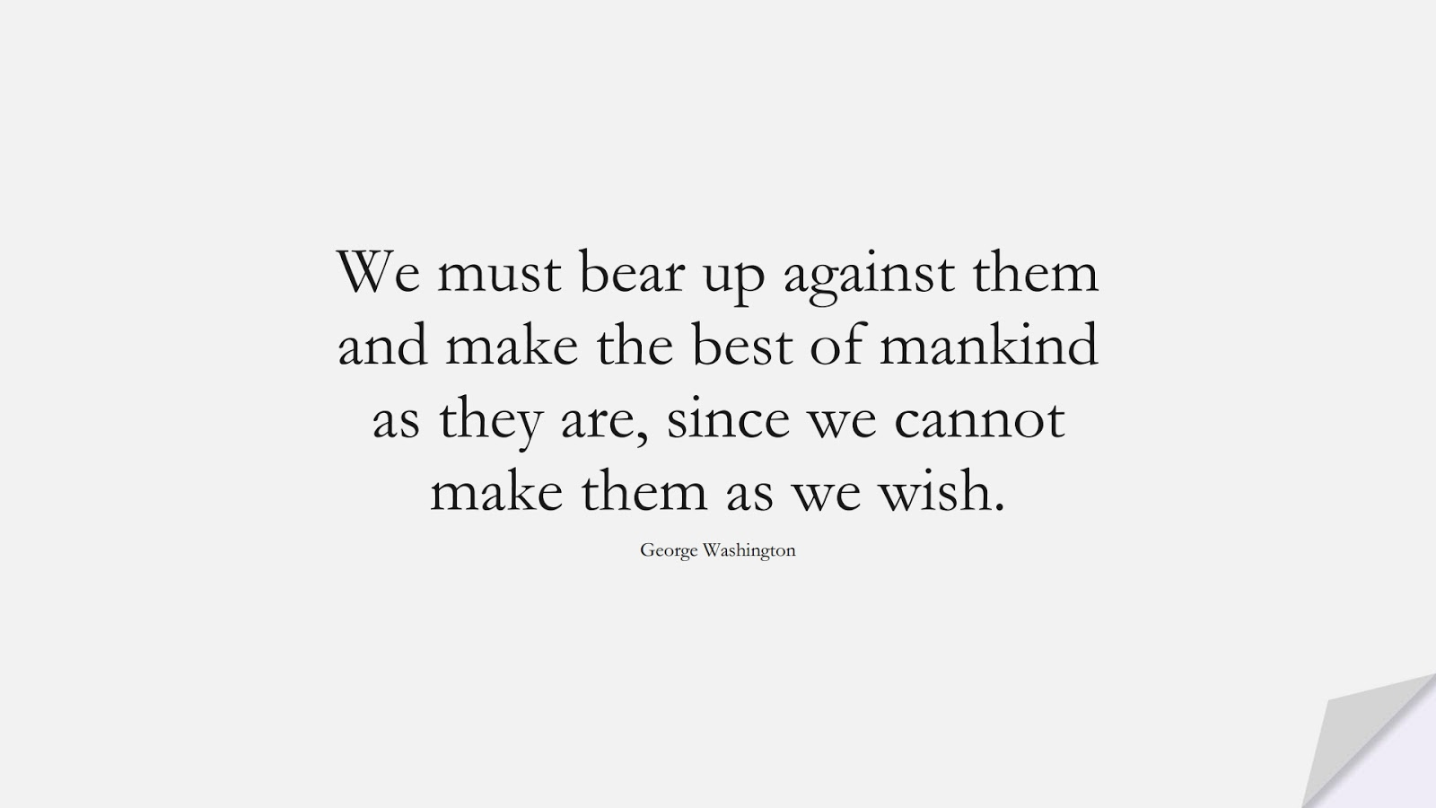 We must bear up against them and make the best of mankind as they are, since we cannot make them as we wish. (George Washington);  #RelationshipQuotes