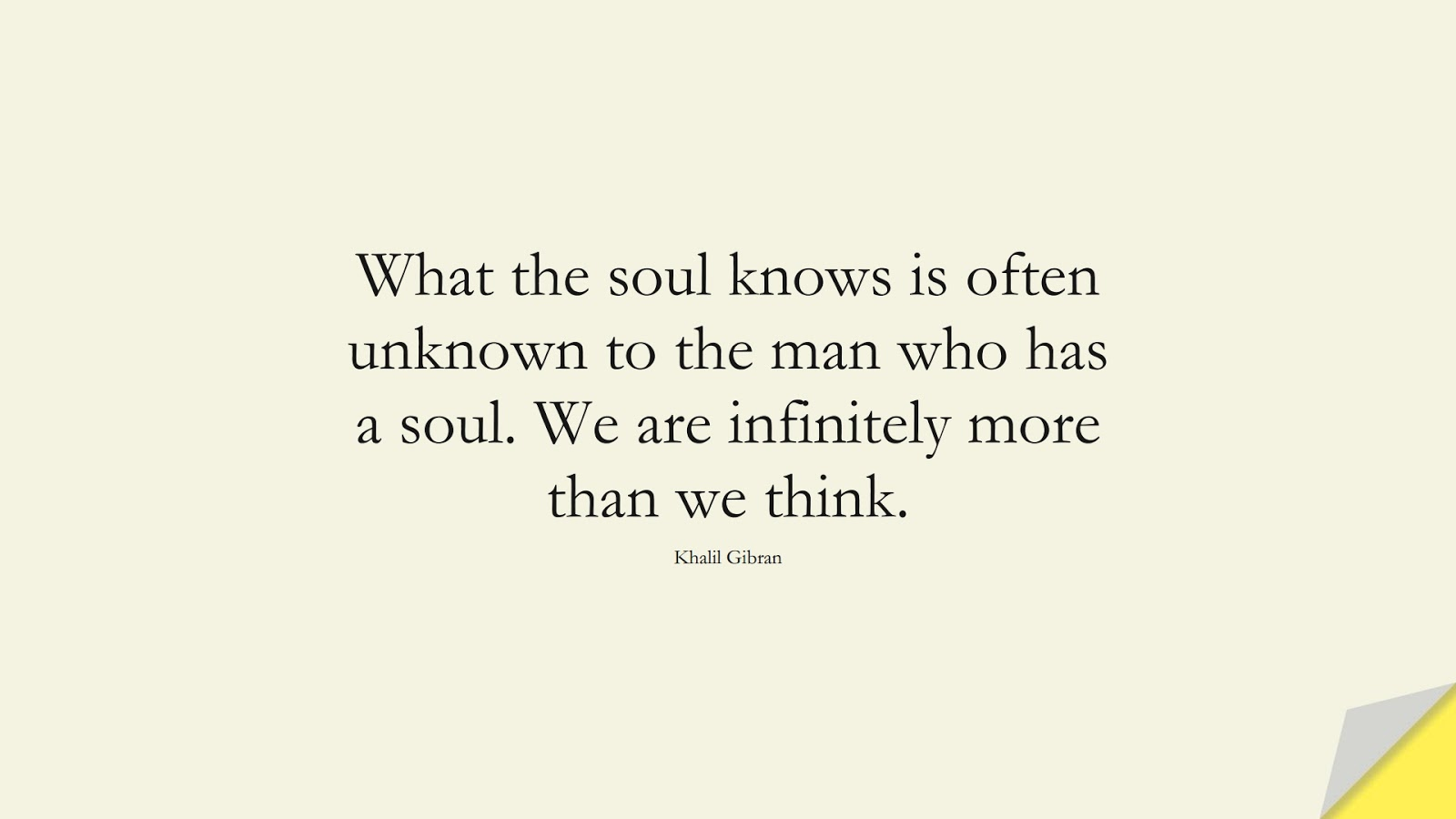 What the soul knows is often unknown to the man who has a soul. We are infinitely more than we think. (Khalil Gibran);  #InspirationalQuotes
