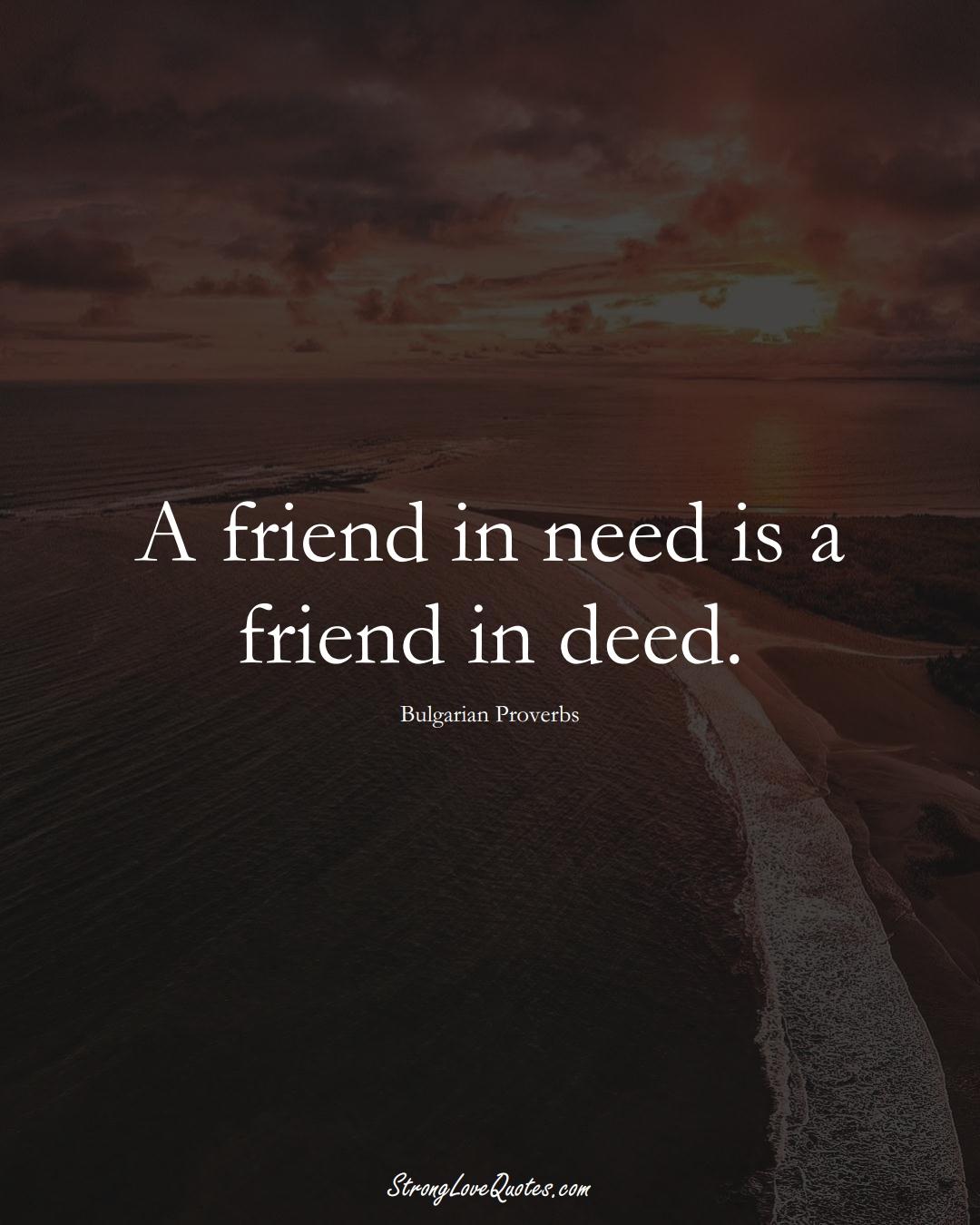 A friend in need is a friend in deed. (Bulgarian Sayings);  #EuropeanSayings