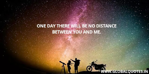 One day there will be no distance between you and me
