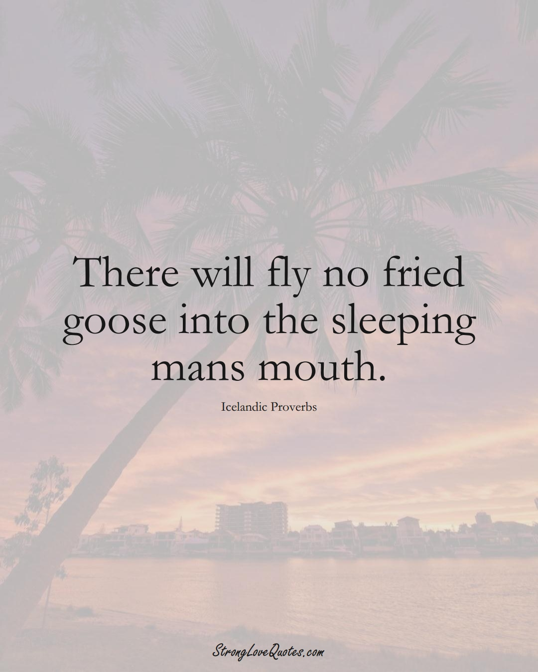 There will fly no fried goose into the sleeping mans mouth. (Icelandic Sayings);  #EuropeanSayings