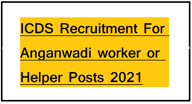 ICDS Recruitment For Anganwadi worker or Helper Posts 2021