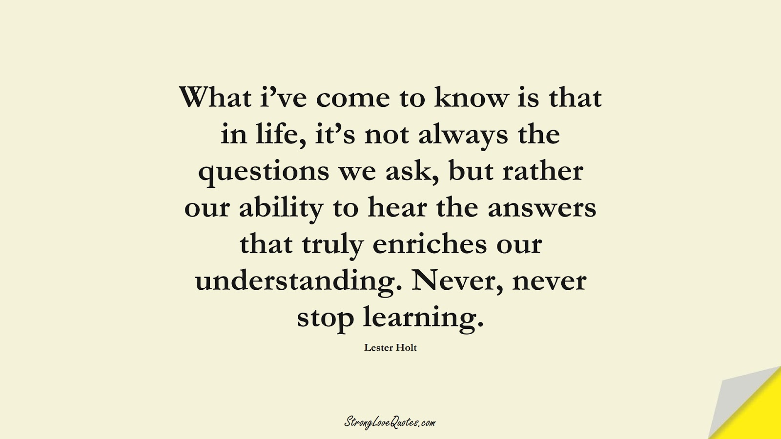 What i've come to know is that in life, it's not always the questions we ask, but rather our ability to hear the answers that truly enriches our understanding. Never, never stop learning. (Lester Holt);  #EducationQuotes