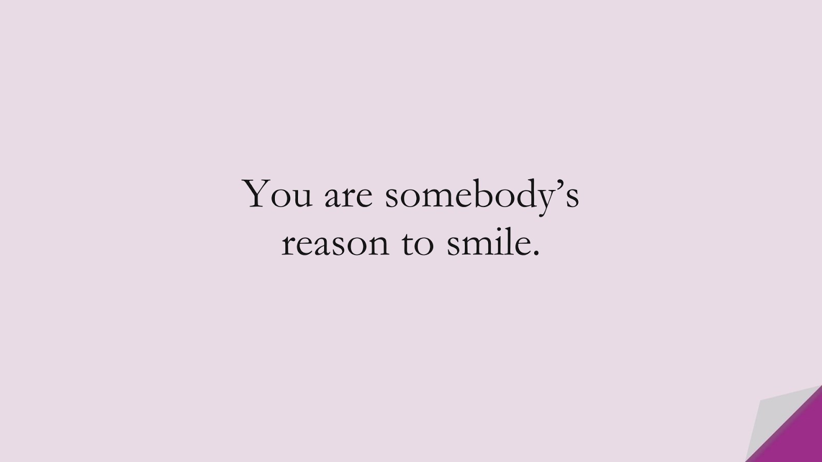 You are somebody's reason to smile.FALSE