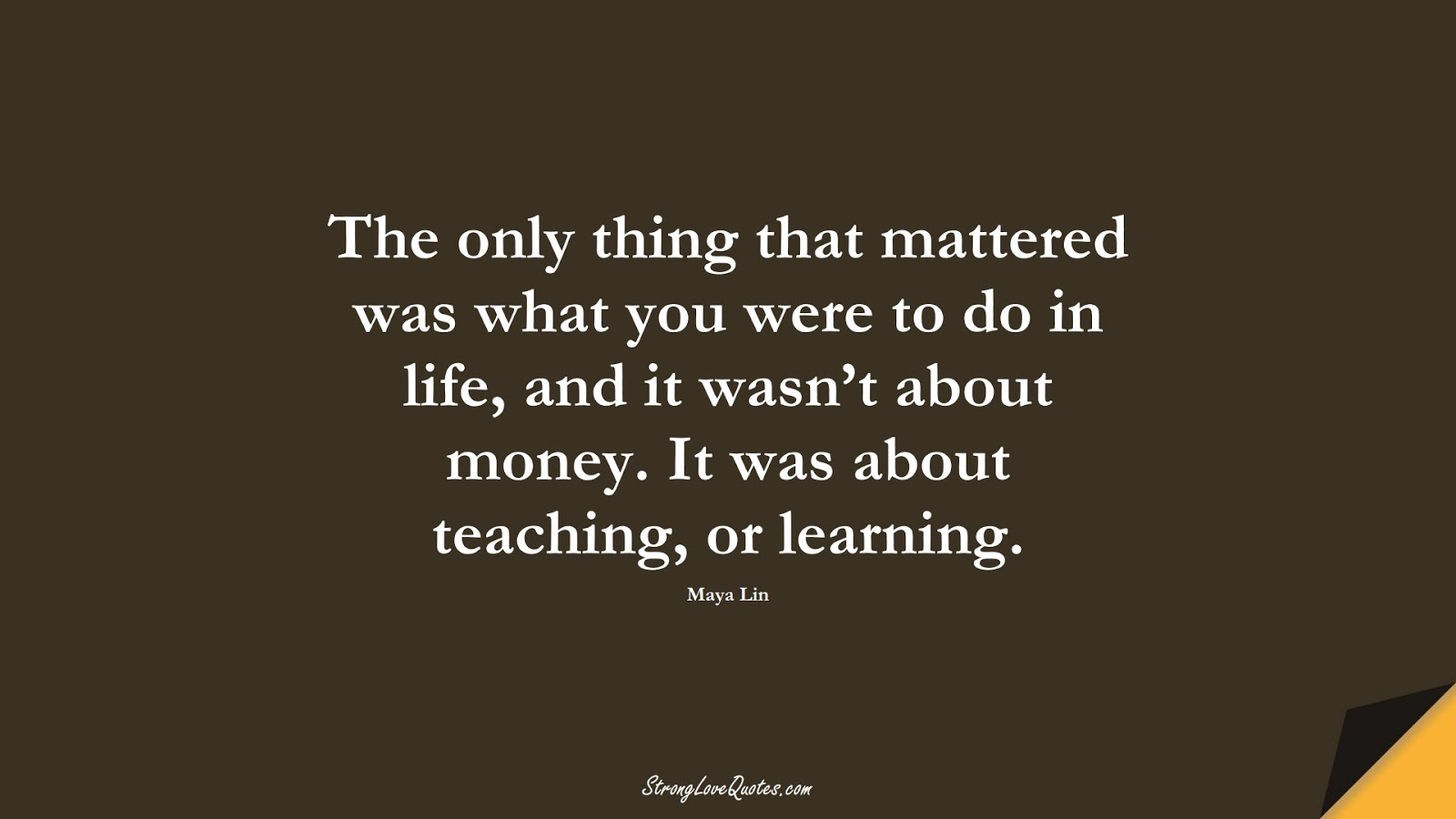 The only thing that mattered was what you were to do in life, and it wasn't about money. It was about teaching, or learning. (Maya Lin);  #EducationQuotes