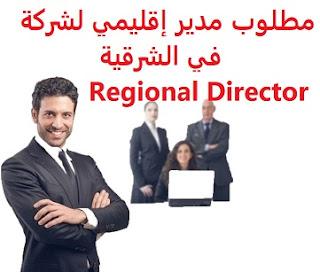 وظائف السعودية مطلوب مدير إقليمي لشركة في الشرقية Regional Director