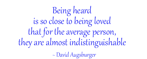 being heard is so close to being loved, that for the average person they are almost indistinguishable by david augsburger