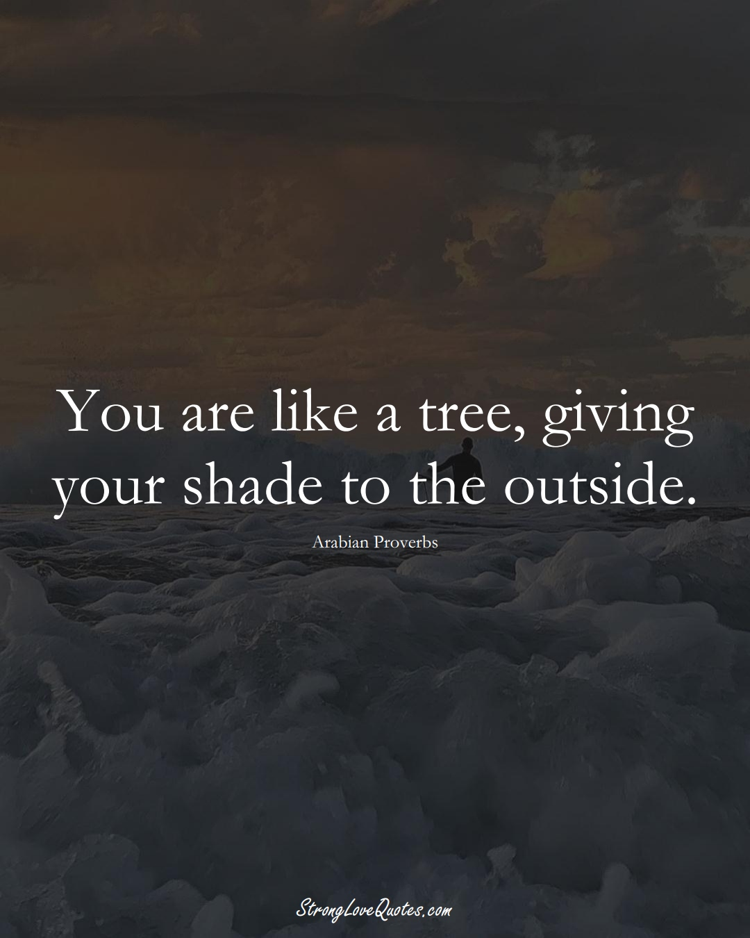 You are like a tree, giving your shade to the outside. (Arabian Sayings);  #aVarietyofCulturesSayings