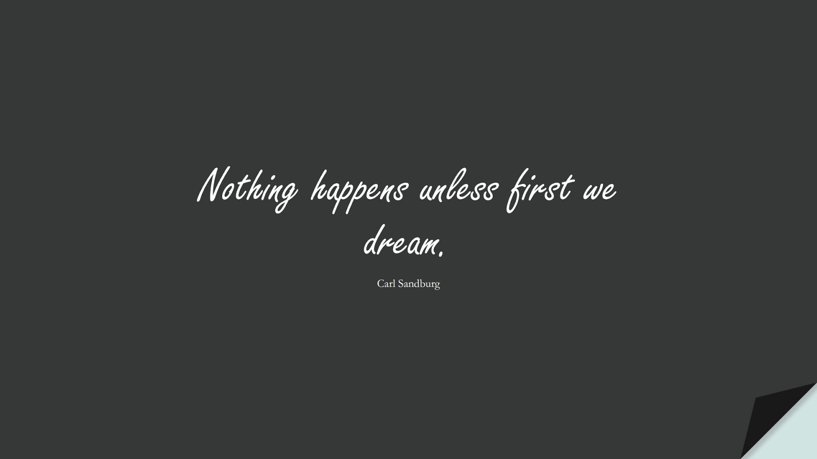 Nothing happens unless first we dream. (Carl Sandburg);  #ShortQuotes