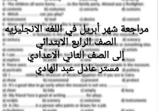 مراجعة شهر أبريل في اللغه الانجليزيه للصف الرابع الابتدائي إلى الصف الثاني الاعدادي برابط واحد مستر عادل عبد الهادي