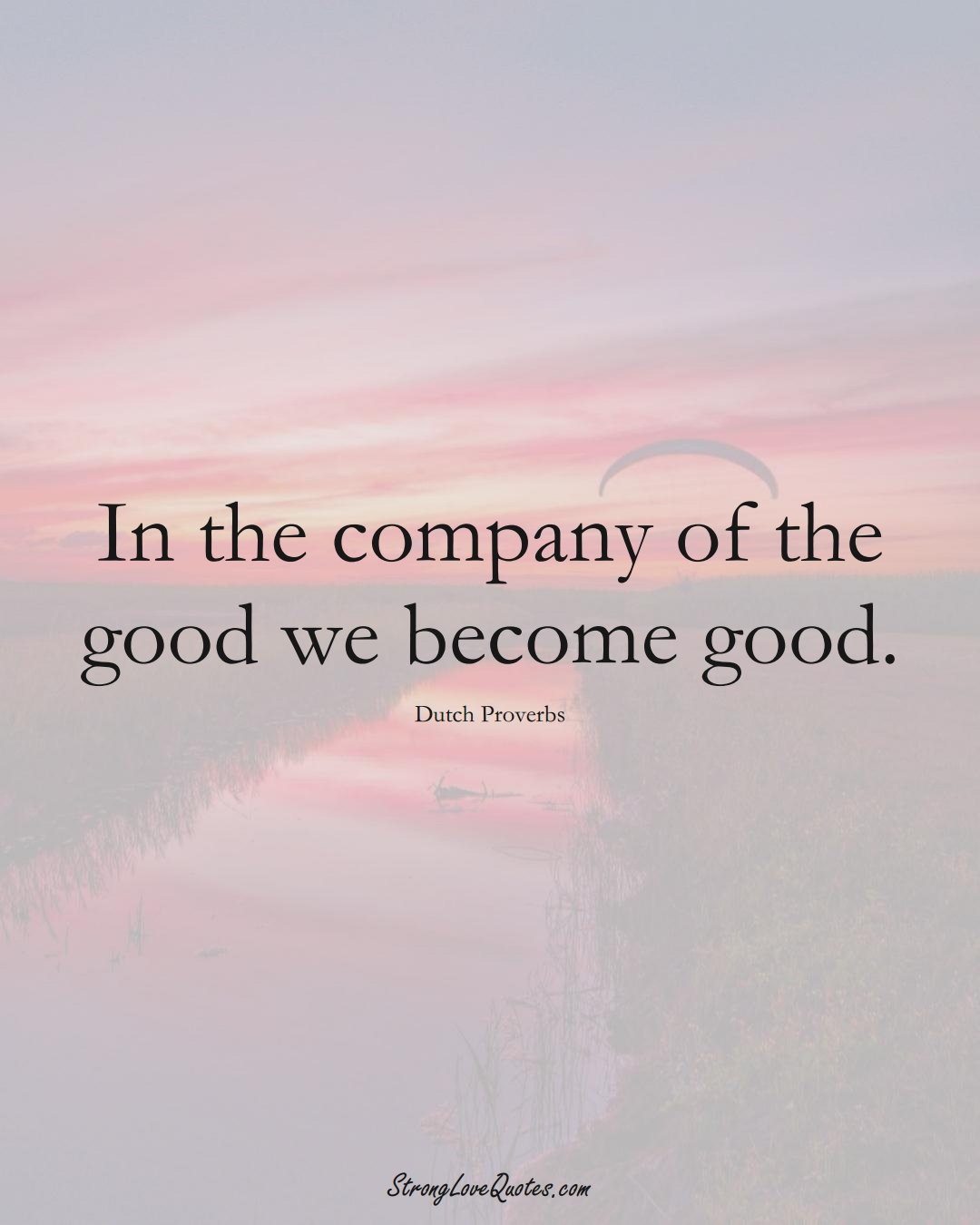 In the company of the good we become good. (Dutch Sayings);  #EuropeanSayings