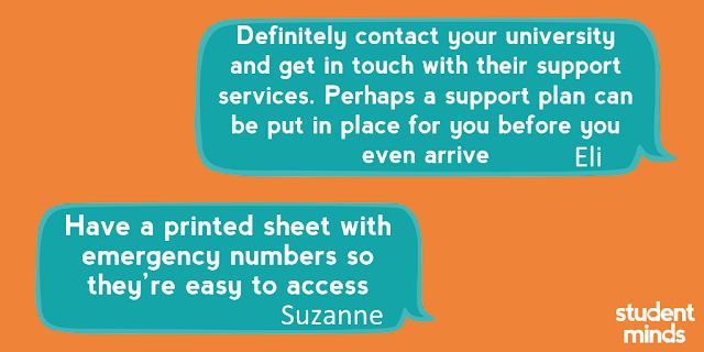 'Definitely contact your university and get in touch with their support services. Perhaps a support plan can be put in place for you before you even arrive' - Eli and 'Have a printed sheet with emergency numbers so they're easy to access' - Suzanne