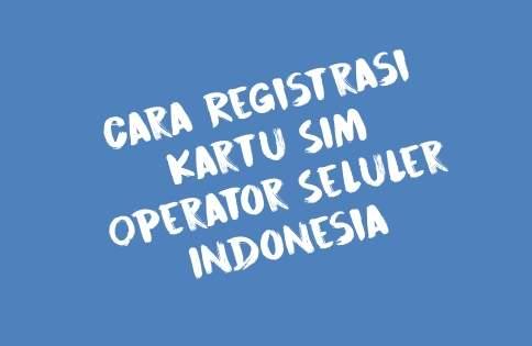 Cara Registrasi Kartu SIM Operator Seluler Indonesia