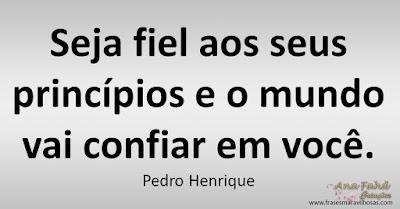 Seja fiel aos seus princípios e o mundo vai confiar em você.  Pedro Henrique