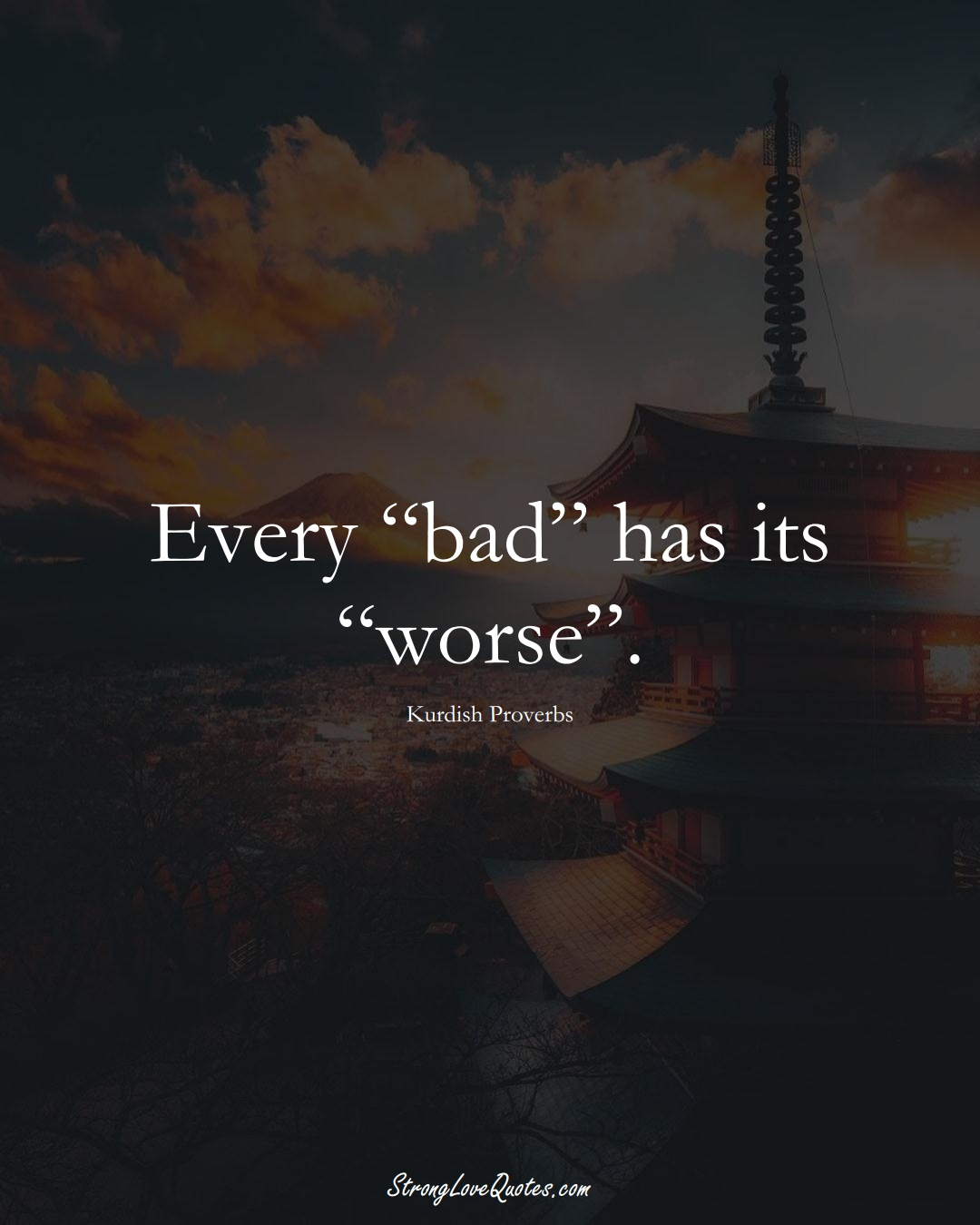 "Every ""bad"" has its ""worse"". (Kurdish Sayings);  #aVarietyofCulturesSayings"