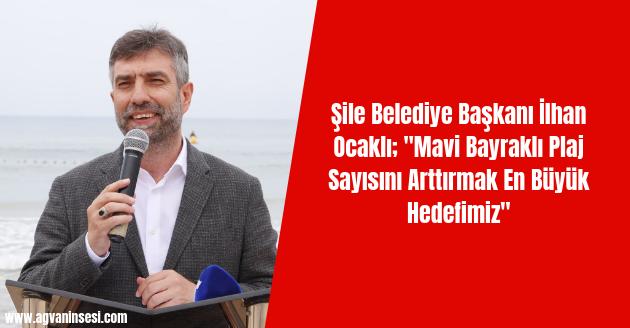 """Şile Belediye Başkanı İlhan Ocaklı; """"Mavi Bayraklı Plaj Sayısını Arttırmak En Büyük Hedefimiz"""""""