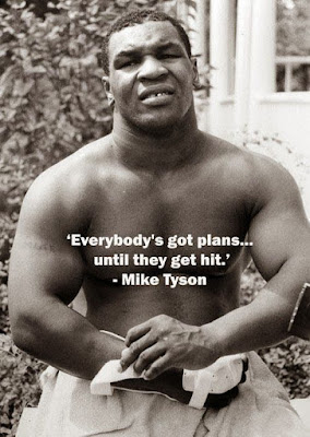 "Mike Tyson... ""Everybody's got plans... until they get hit"". Fuckin' awesome!!"