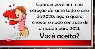 Guardei você em meu coração durante todo o ano de 2020, agora quero renovar o nosso contrato de amizade para 2021. Você aceita?