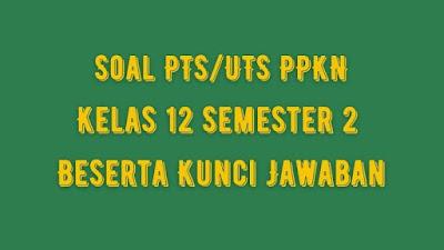 Soal PTS/UTS PPKN Kelas 12 Semester 2 SMA/SMK Beserta Jawaban