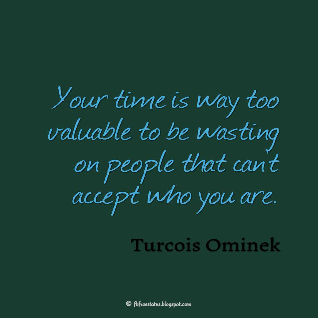 Your time is way too valuable to be wasting on people that can't accept who you are. - Turcois Ominek Quotes About Moving On And Letting Go Of Relationship And Love relationship love breakup instagram pinterest facebook twitter tumblr