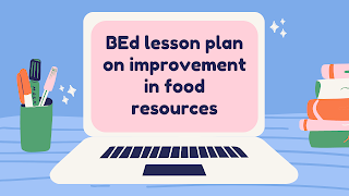 BEd lesson plan on improvement in food resources    lesson plan on food resources